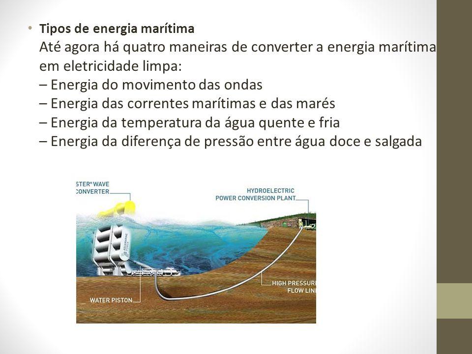 Tipos de energia marítima Até agora há quatro maneiras de converter a energia marítima em eletricidade limpa: – Energia do movimento das ondas – Energ