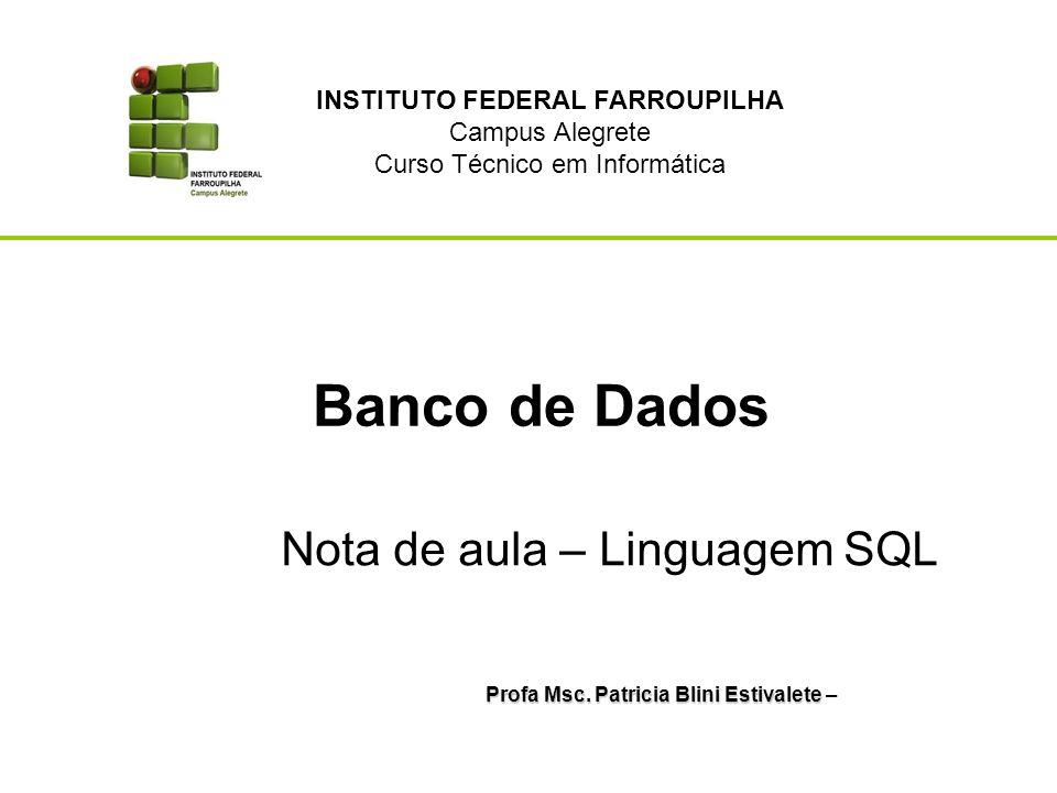 Banco de Dados Profa Msc. Patricia Blini Estivalete Profa Msc. Patricia Blini Estivalete – Nota de aula – Linguagem SQL INSTITUTO FEDERAL FARROUPILHA