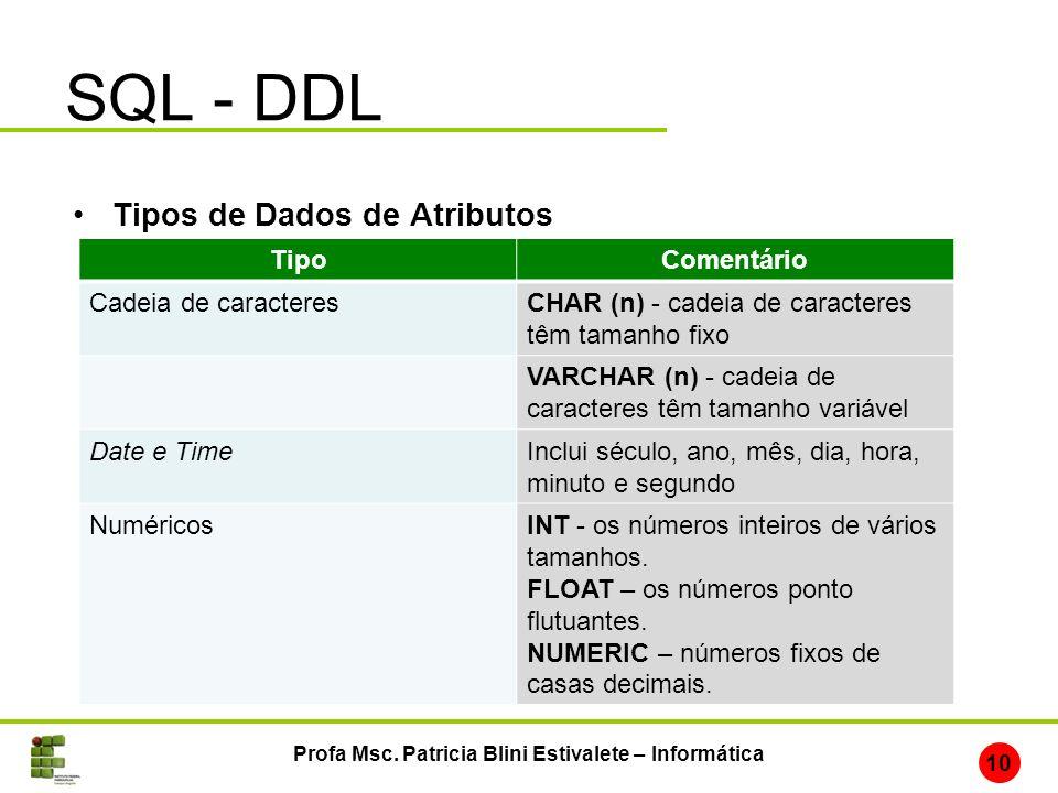 SQL - DDL Profa Msc. Patricia Blini Estivalete – Informática 10 Tipos de Dados de Atributos TipoComentário Cadeia de caracteresCHAR (n) - cadeia de ca