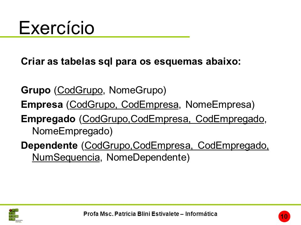 Exercício Profa Msc. Patricia Blini Estivalete – Informática 10 Criar as tabelas sql para os esquemas abaixo: Grupo (CodGrupo, NomeGrupo) Empresa (Cod