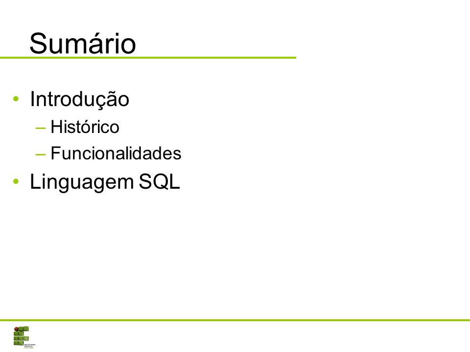 Sumário Introdução –Histórico –Funcionalidades Linguagem SQL