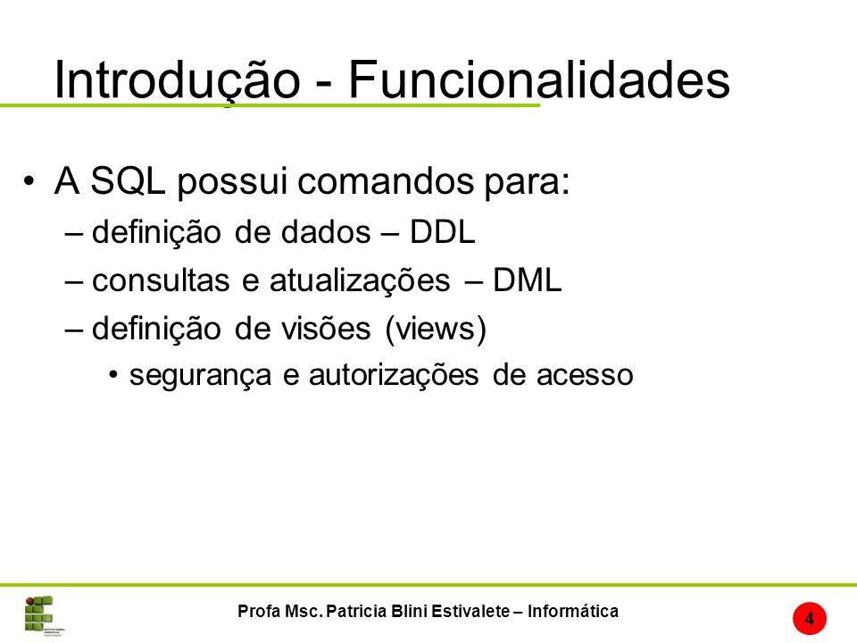 Introdução - Funcionalidades A SQL possui comandos para: –definição de dados – DDL –consultas e atualizações – DML –definição de visões (views) segura