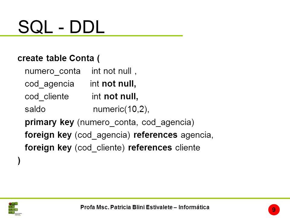 SQL - DDL Profa Msc. Patricia Blini Estivalete – Informática 9 create table Conta ( numero_conta int not null, cod_agencia int not null, cod_cliente i