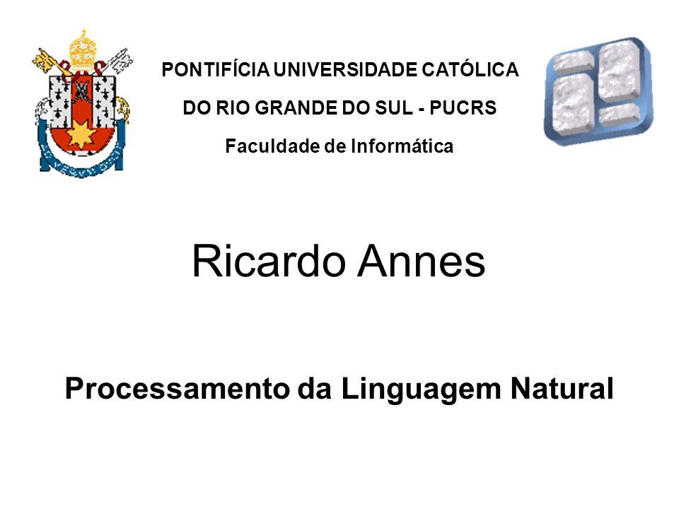 Processamento da Linguagem Natural PONTIFÍCIA UNIVERSIDADE CATÓLICA DO RIO GRANDE DO SUL - PUCRS Faculdade de Informática Ricardo Annes
