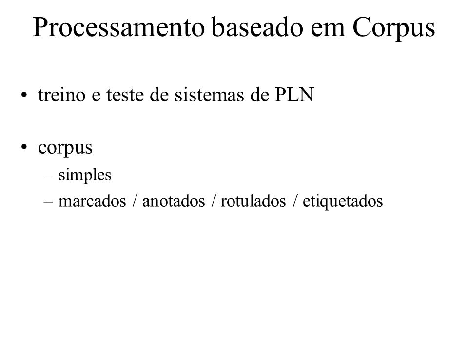 Processamento baseado em Corpus treino e teste de sistemas de PLN corpus –simples –marcados / anotados / rotulados / etiquetados
