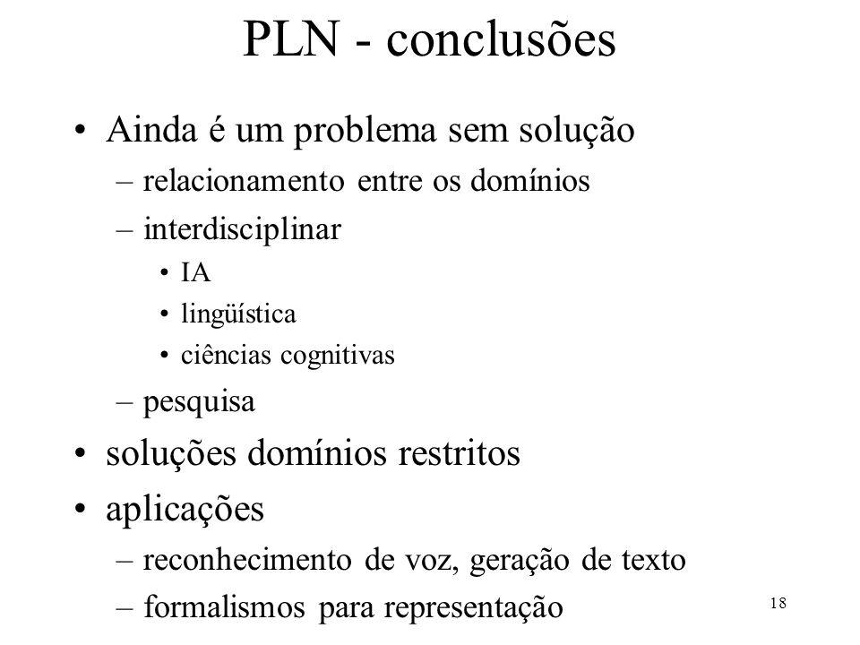18 PLN - conclusões Ainda é um problema sem solução –relacionamento entre os domínios –interdisciplinar IA lingüística ciências cognitivas –pesquisa s