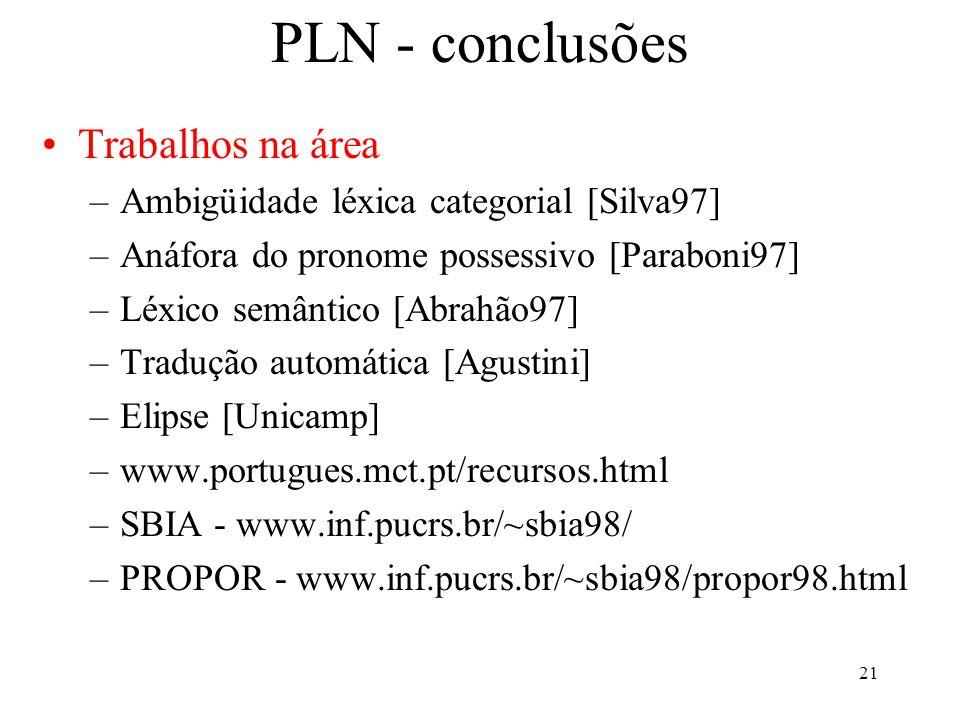 21 PLN - conclusões Trabalhos na área –Ambigüidade léxica categorial [Silva97] –Anáfora do pronome possessivo [Paraboni97] –Léxico semântico [Abrahão9
