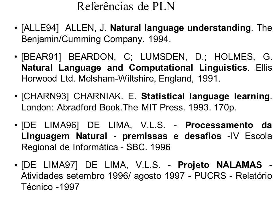Referências de PLN [ALLE94] ALLEN, J. Natural language understanding. The Benjamin/Cumming Company. 1994. [BEAR91] BEARDON, C; LUMSDEN, D.; HOLMES, G.