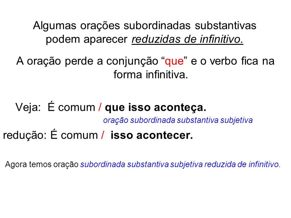 Algumas orações subordinadas substantivas podem aparecer reduzidas de infinitivo. A oração perde a conjunção que e o verbo fica na forma infinitiva. V