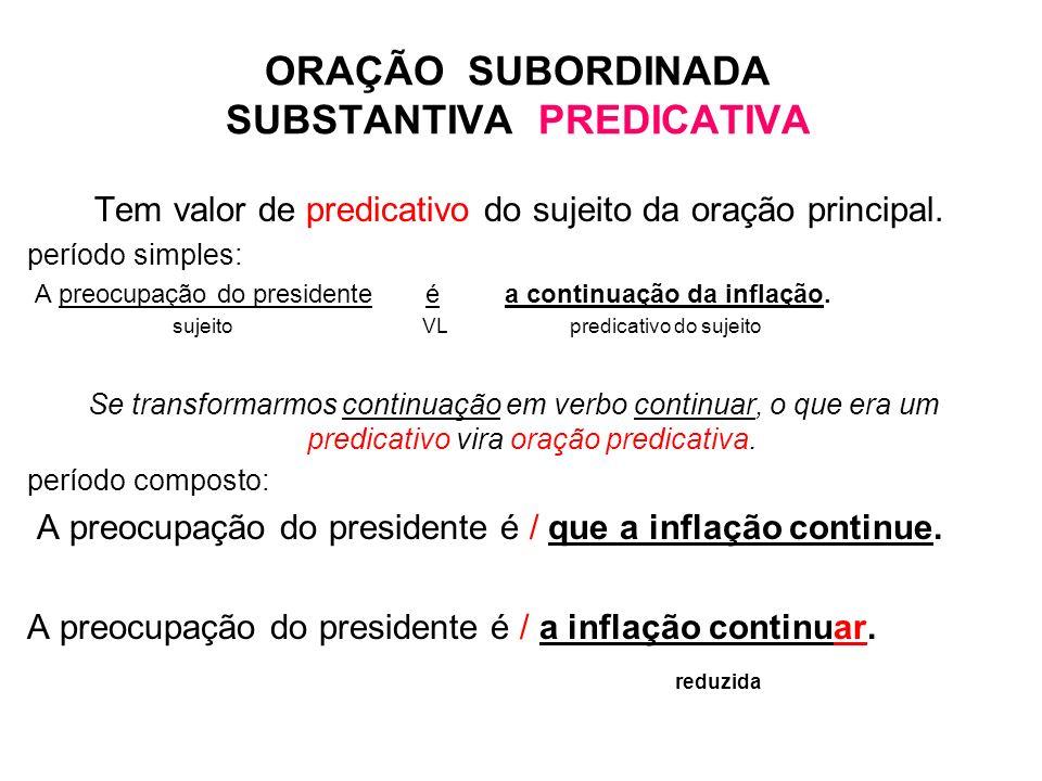 ORAÇÃO SUBORDINADA SUBSTANTIVA PREDICATIVA Tem valor de predicativo do sujeito da oração principal. período simples: A preocupação do presidente é a c