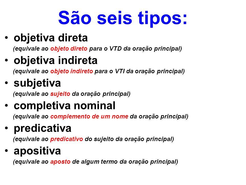 São seis tipos: objetiva direta (equivale ao objeto direto para o VTD da oração principal) objetiva indireta (equivale ao objeto indireto para o VTI d