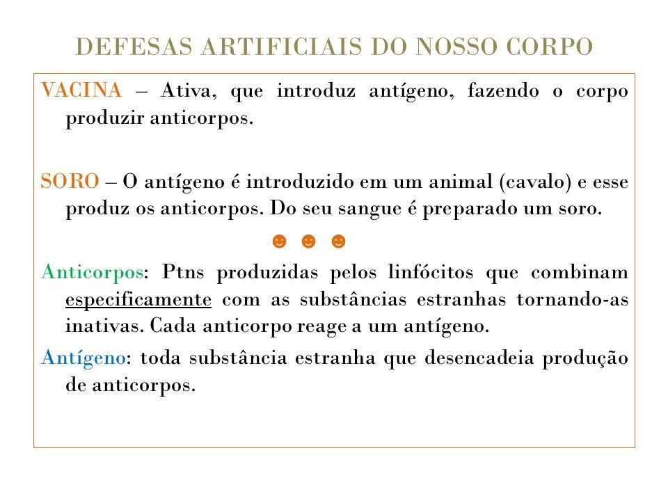 DEFESAS ARTIFICIAIS DO NOSSO CORPO VACINA – Ativa, que introduz antígeno, fazendo o corpo produzir anticorpos. SORO – O antígeno é introduzido em um a