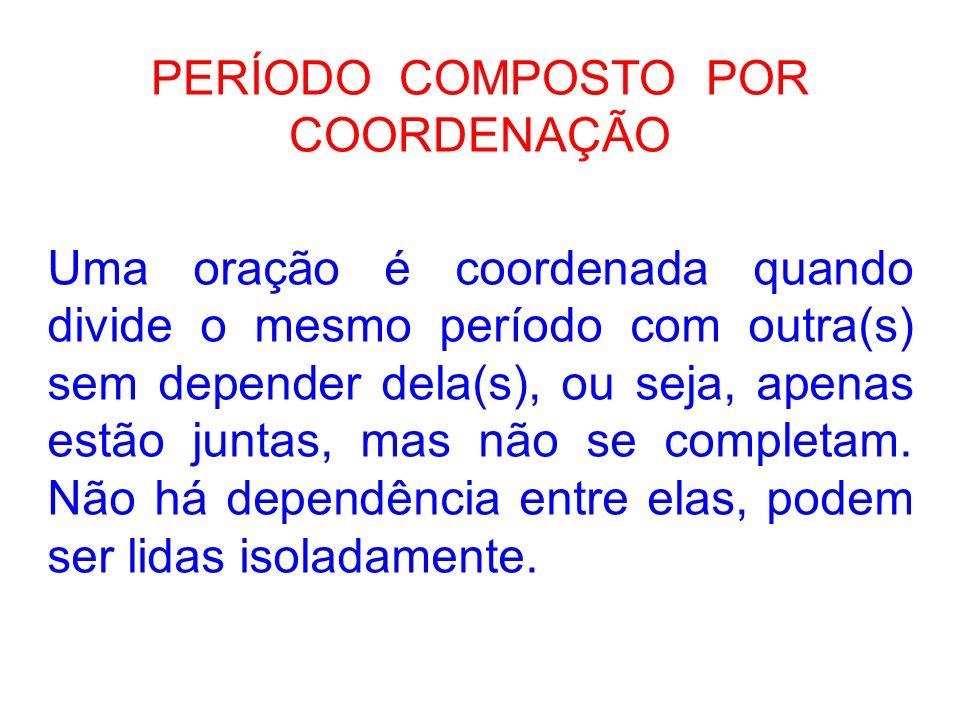 PERÍODO COMPOSTO POR COORDENAÇÃO Uma oração é coordenada quando divide o mesmo período com outra(s) sem depender dela(s), ou seja, apenas estão juntas