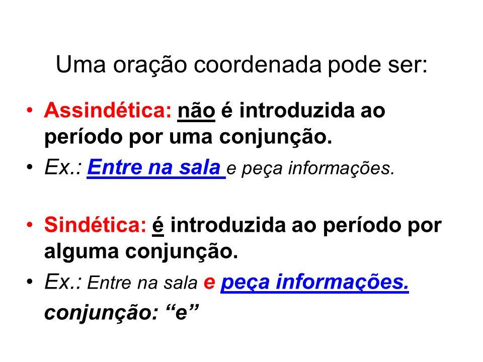 Uma oração coordenada pode ser: Assindética: não é introduzida ao período por uma conjunção. Ex.: Entre na sala e peça informações. Sindética: é intro