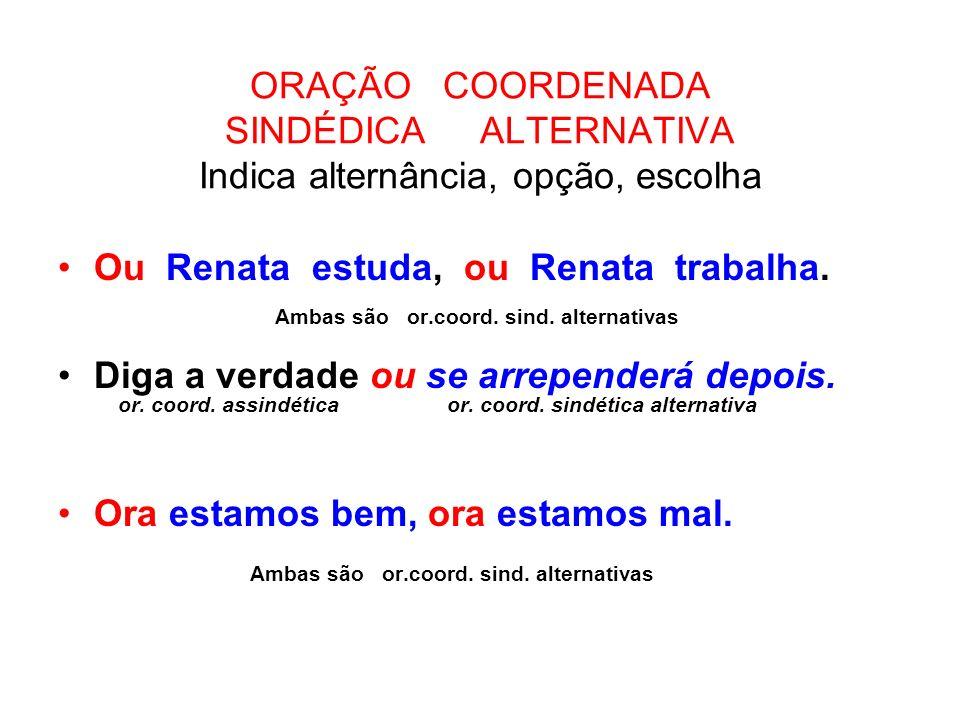ORAÇÃO COORDENADA SINDÉDICA ALTERNATIVA Indica alternância, opção, escolha Ou Renata estuda, ou Renata trabalha. Ambas são or.coord. sind. alternativa