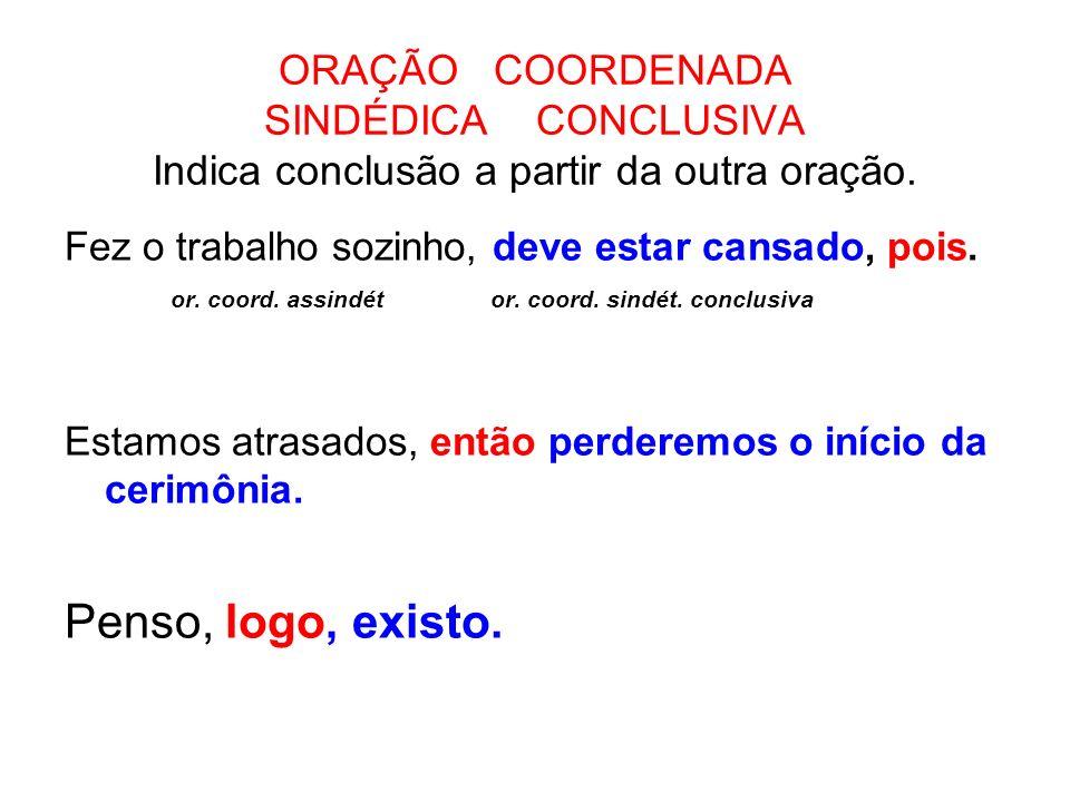 ORAÇÃO COORDENADA SINDÉDICA CONCLUSIVA Indica conclusão a partir da outra oração. Fez o trabalho sozinho, deve estar cansado, pois. or. coord. assindé
