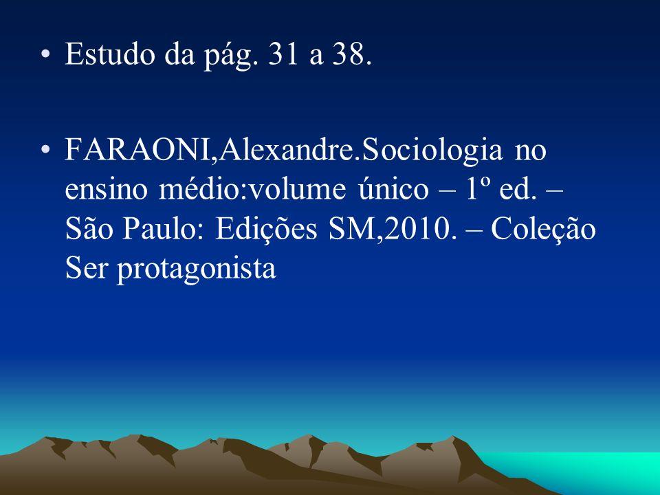 Estudo da pág. 31 a 38. FARAONI,Alexandre.Sociologia no ensino médio:volume único – 1º ed. – São Paulo: Edições SM,2010. – Coleção Ser protagonista