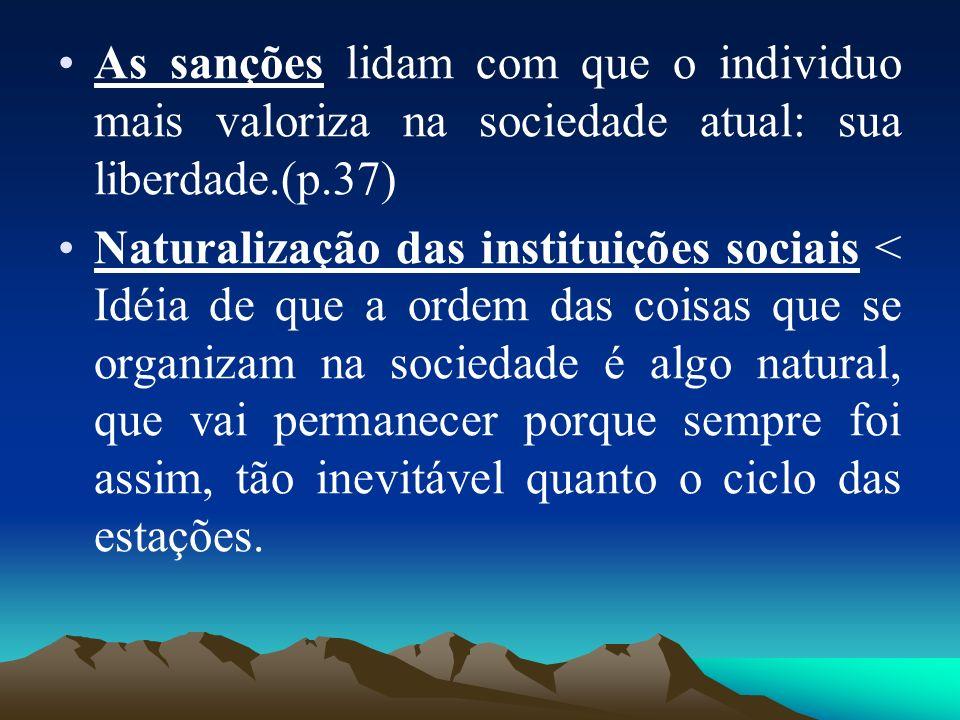 As sanções lidam com que o individuo mais valoriza na sociedade atual: sua liberdade.(p.37) Naturalização das instituições sociais < Idéia de que a or