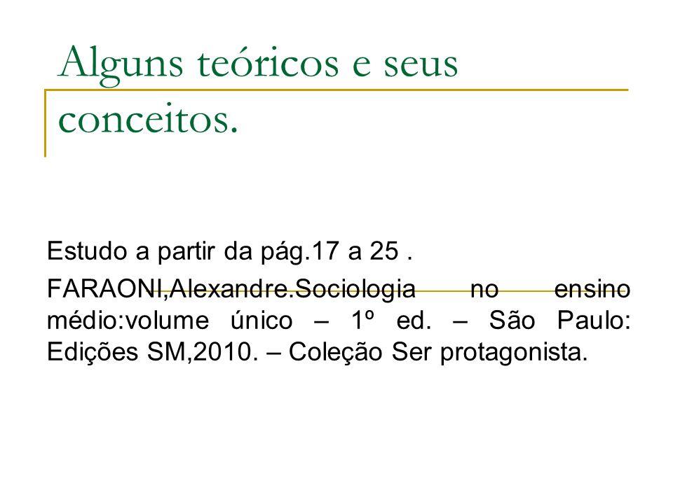 Alguns teóricos e seus conceitos. Estudo a partir da pág.17 a 25. FARAONI,Alexandre.Sociologia no ensino médio:volume único – 1º ed. – São Paulo: Ediç