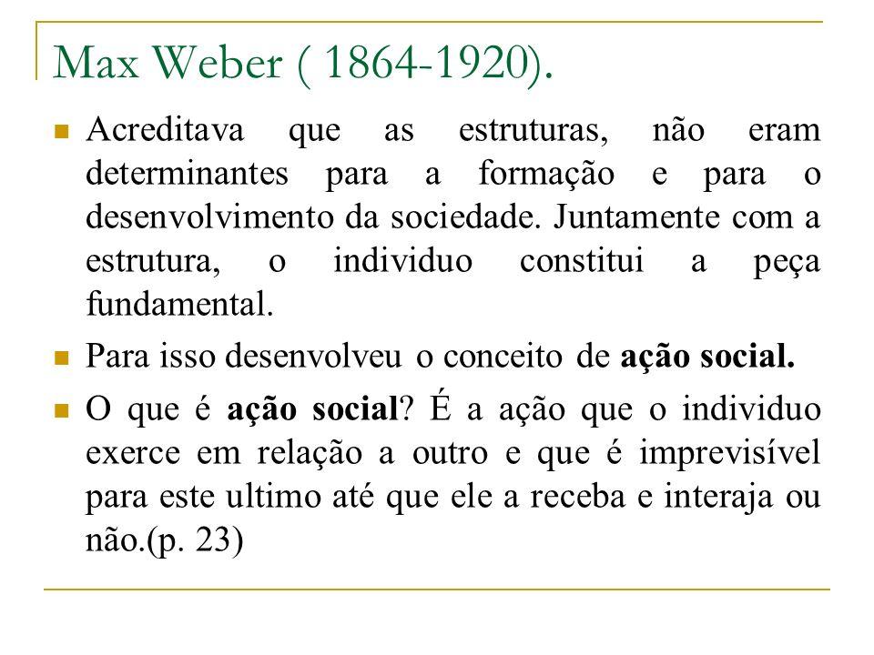 Max Weber ( 1864-1920). Acreditava que as estruturas, não eram determinantes para a formação e para o desenvolvimento da sociedade. Juntamente com a e