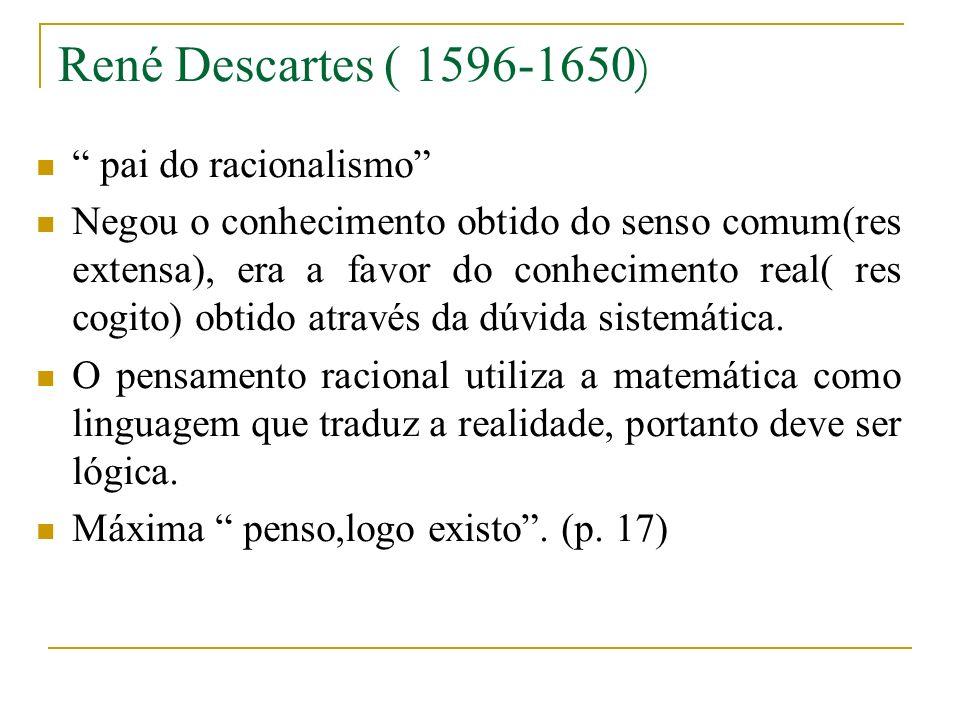 René Descartes ( 1596-1650 ) pai do racionalismo Negou o conhecimento obtido do senso comum(res extensa), era a favor do conhecimento real( res cogito