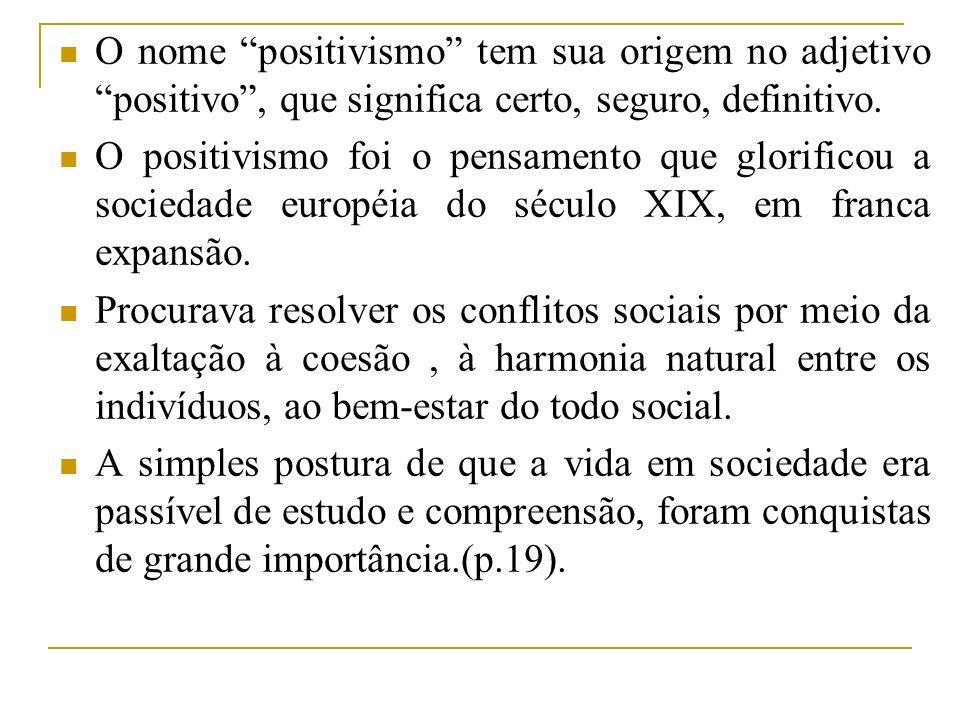 O nome positivismo tem sua origem no adjetivo positivo, que significa certo, seguro, definitivo. O positivismo foi o pensamento que glorificou a socie