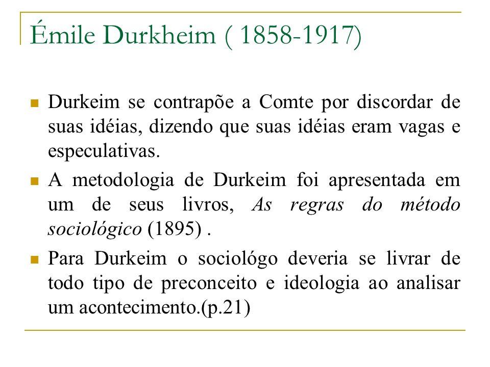 Émile Durkheim ( 1858-1917) Durkeim se contrapõe a Comte por discordar de suas idéias, dizendo que suas idéias eram vagas e especulativas. A metodolog