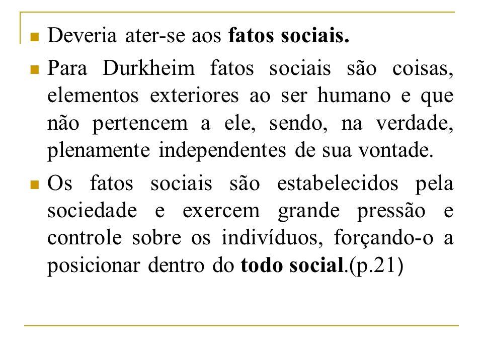 Deveria ater-se aos fatos sociais. Para Durkheim fatos sociais são coisas, elementos exteriores ao ser humano e que não pertencem a ele, sendo, na ver