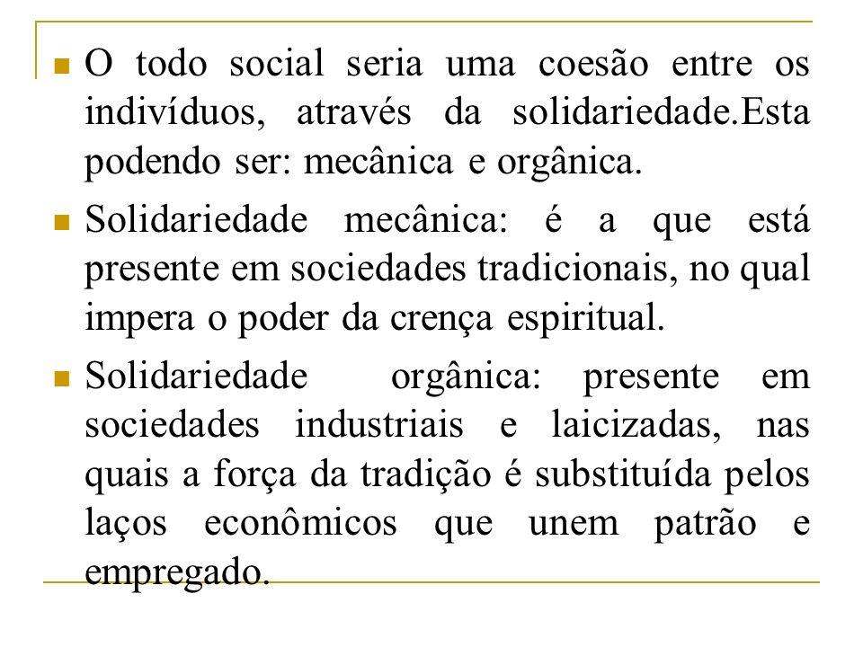 O todo social seria uma coesão entre os indivíduos, através da solidariedade.Esta podendo ser: mecânica e orgânica. Solidariedade mecânica: é a que es