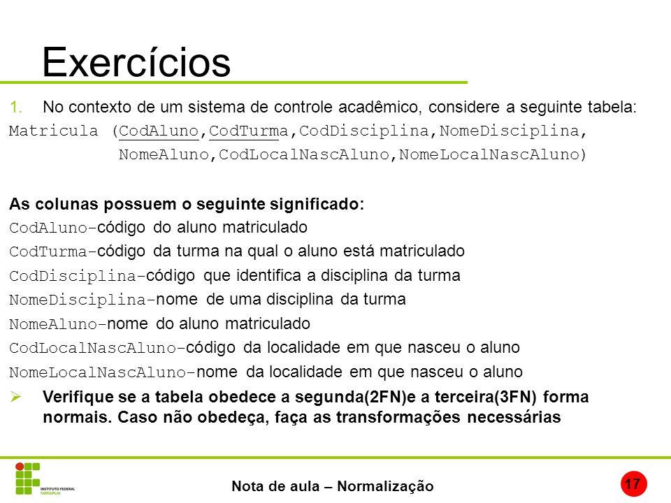 Exercícios 17 Nota de aula – Normalização 1.No contexto de um sistema de controle acadêmico, considere a seguinte tabela: Matricula (CodAluno,CodTurma
