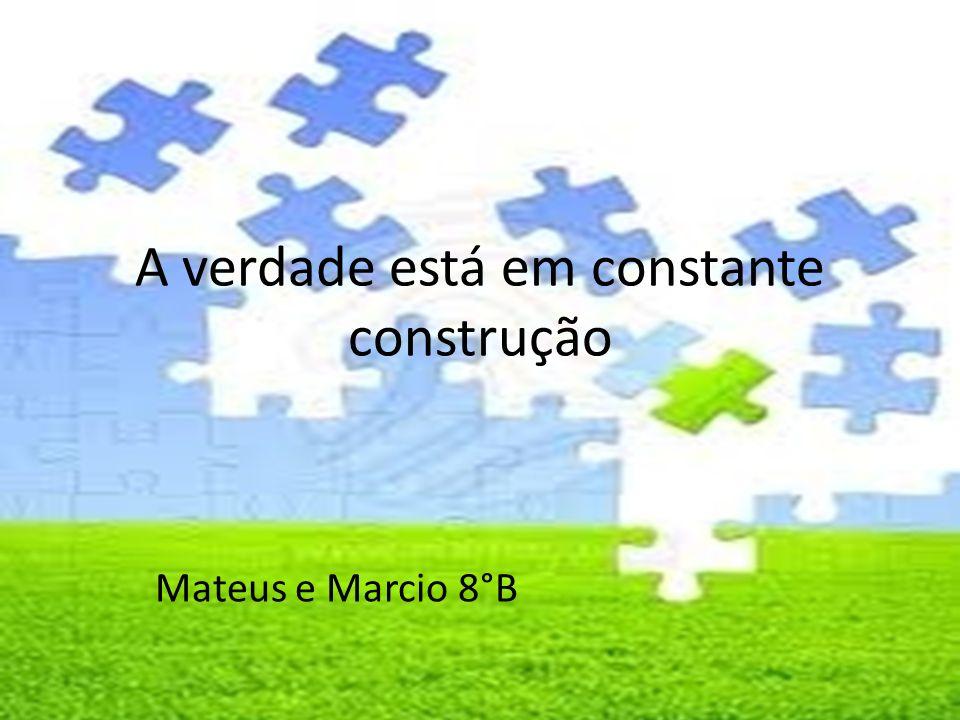 A verdade está em constante construção Mateus e Marcio 8°B