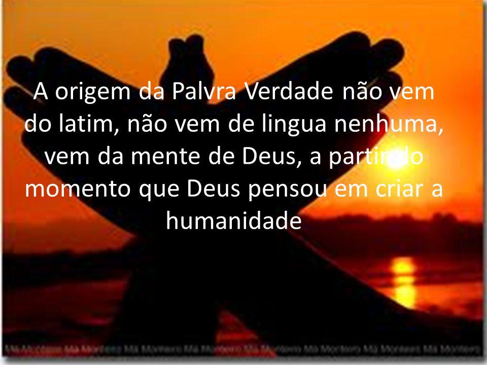 A origem da Palvra Verdade não vem do latim, não vem de lingua nenhuma, vem da mente de Deus, a partir do momento que Deus pensou em criar a humanidade