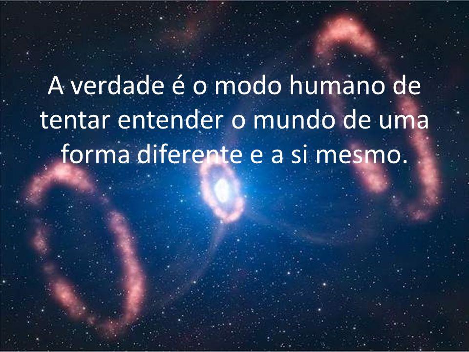 A verdade é o modo humano de tentar entender o mundo de uma forma diferente e a si mesmo.