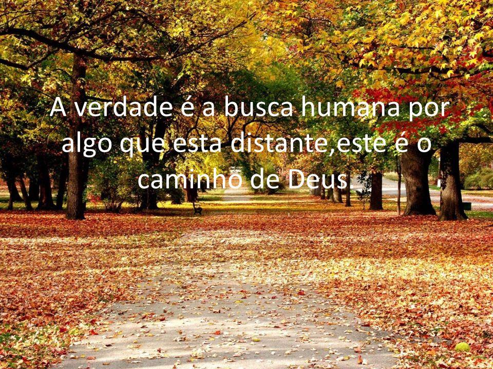 A verdade é a busca humana por algo que esta distante,este é o caminho de Deus.