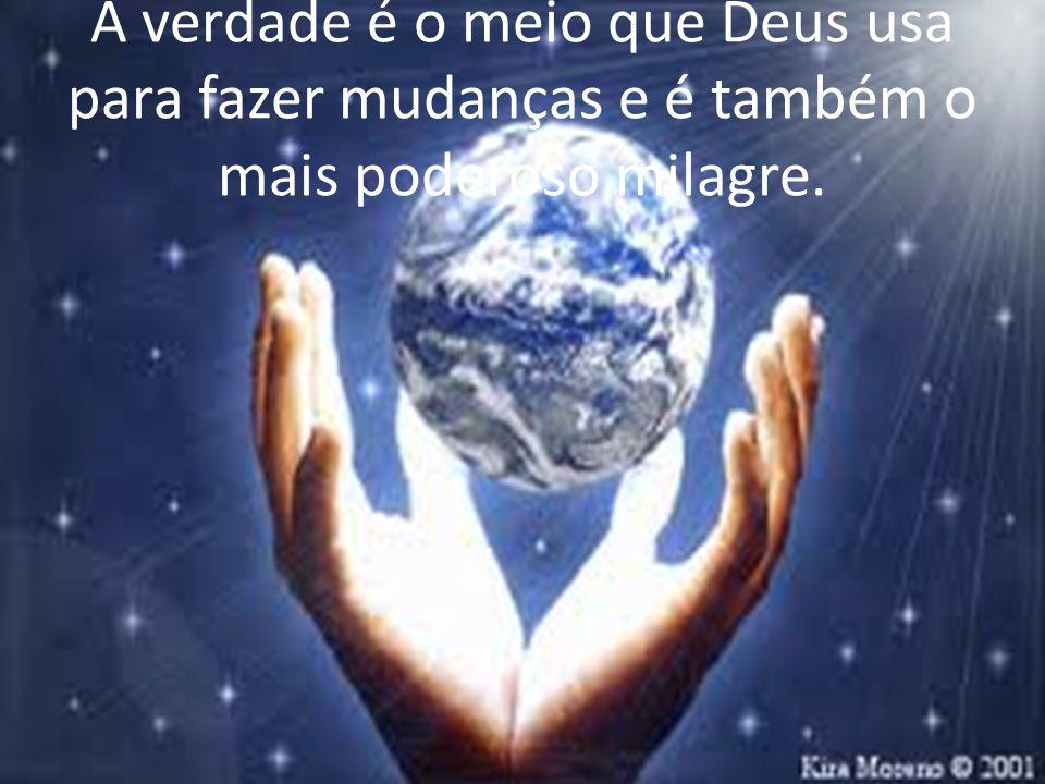 A verdade é o meio que Deus usa para fazer mudanças e é também o mais poderoso milagre.