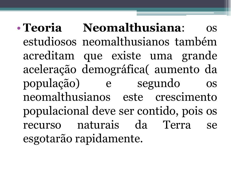 Teoria Neomalthusiana: os estudiosos neomalthusianos também acreditam que existe uma grande aceleração demográfica( aumento da população) e segundo os