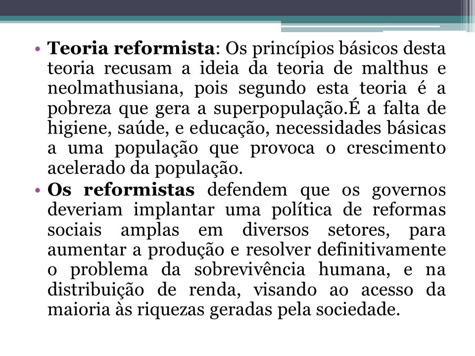 Teoria reformista: Os princípios básicos desta teoria recusam a ideia da teoria de malthus e neolmathusiana, pois segundo esta teoria é a pobreza que