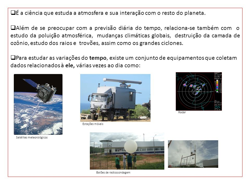 É a ciência que estuda a atmosfera e sua interação com o resto do planeta. Além de se preocupar com a previsão diária do tempo, relaciona-se também co