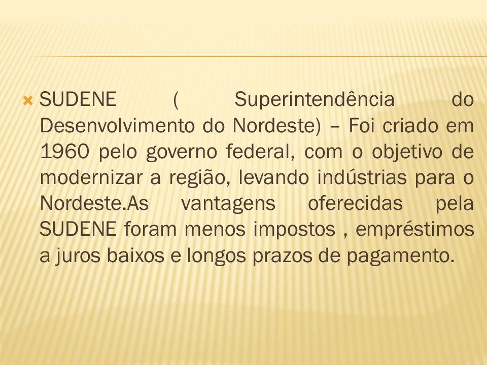SUDENE ( Superintendência do Desenvolvimento do Nordeste) – Foi criado em 1960 pelo governo federal, com o objetivo de modernizar a região, levando in