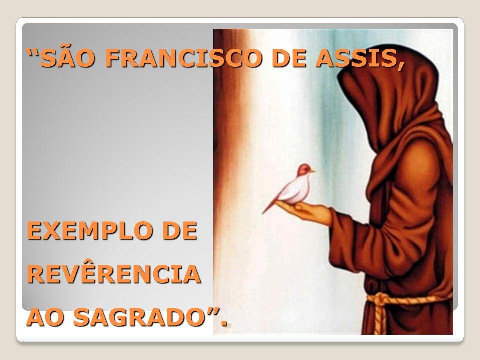 O mais belo exemplo de consciência, reverência e amor ao sagrado, está na pessoa de Francisco de Assis, quando em seu escrito: [O CÂNTICO DO SOL], nos mostra a importância de reverenciarmos o Criador e todas as suas criaturas, sem reservas, nem ressalvas.