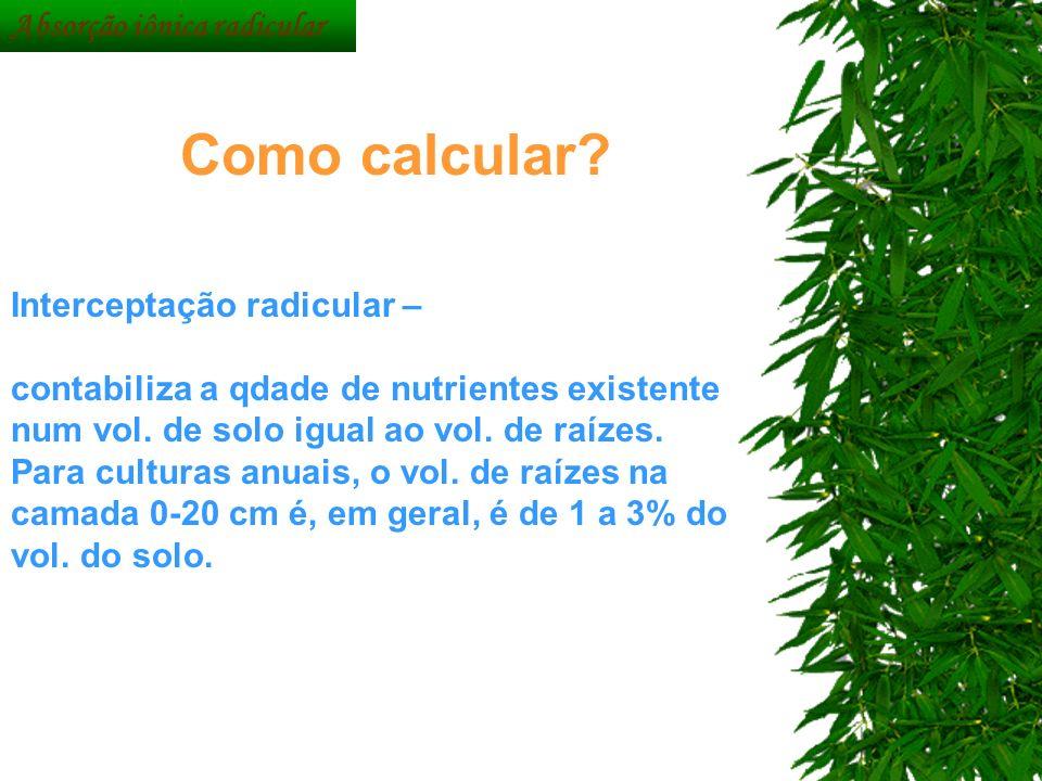 Interceptação radicular – contabiliza a qdade de nutrientes existente num vol. de solo igual ao vol. de raízes. Para culturas anuais, o vol. de raízes