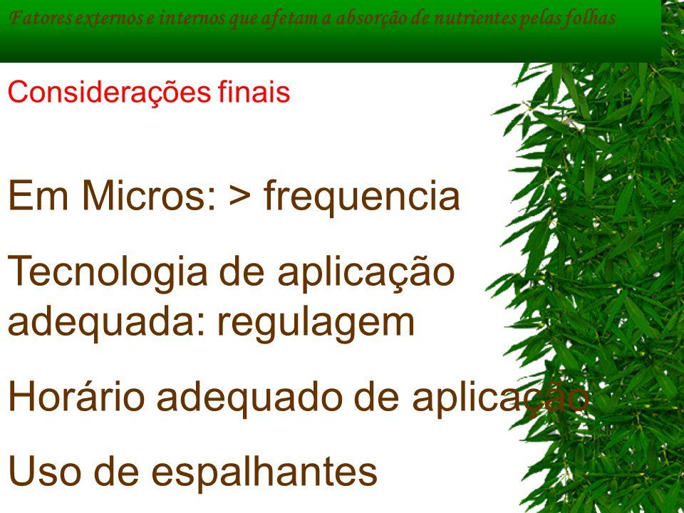 Fatores externos e internos que afetam a absorção de nutrientes pelas folhas Em Micros: > frequencia Tecnologia de aplicação adequada: regulagem Horár
