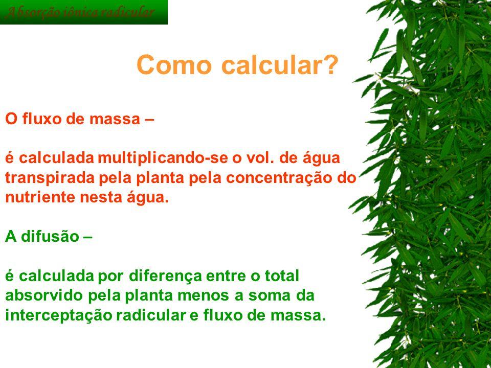 O fluxo de massa – é calculada multiplicando-se o vol. de água transpirada pela planta pela concentração do nutriente nesta água. A difusão – é calcul