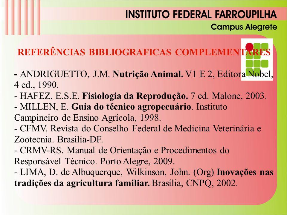 REFERÊNCIAS BIBLIOGRAFICAS COMPLEMENTARES - ANDRIGUETTO, J.M. Nutrição Animal. V1 E 2, Editora Nobel, 4 ed., 1990. - HAFEZ, E.S.E. Fisiologia da Repro