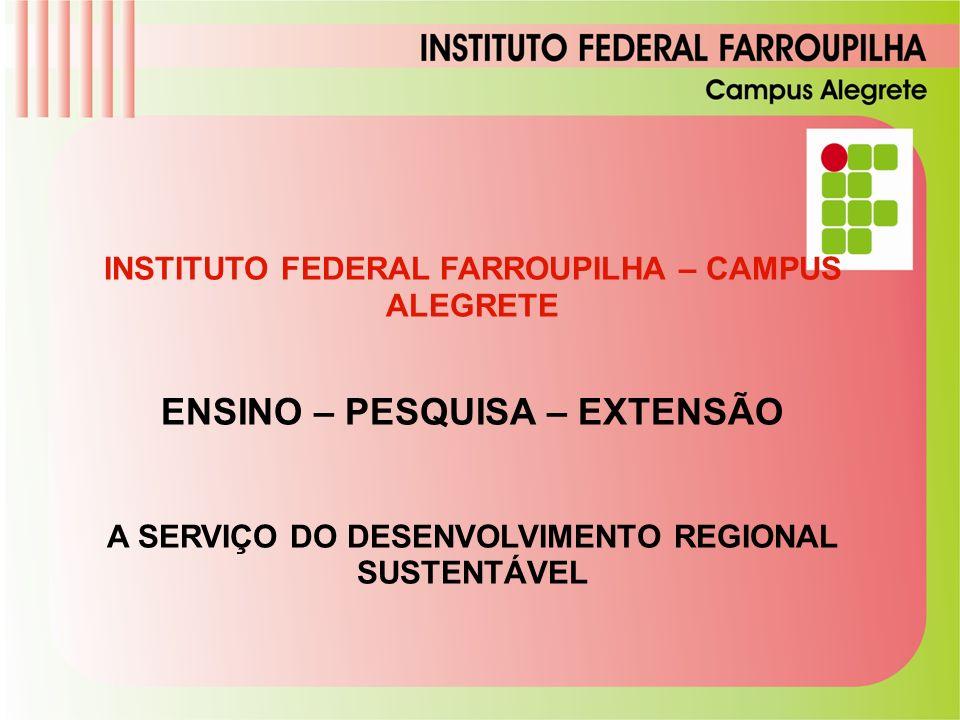 INSTITUTO FEDERAL FARROUPILHA – CAMPUS ALEGRETE ENSINO – PESQUISA – EXTENSÃO A SERVIÇO DO DESENVOLVIMENTO REGIONAL SUSTENTÁVEL