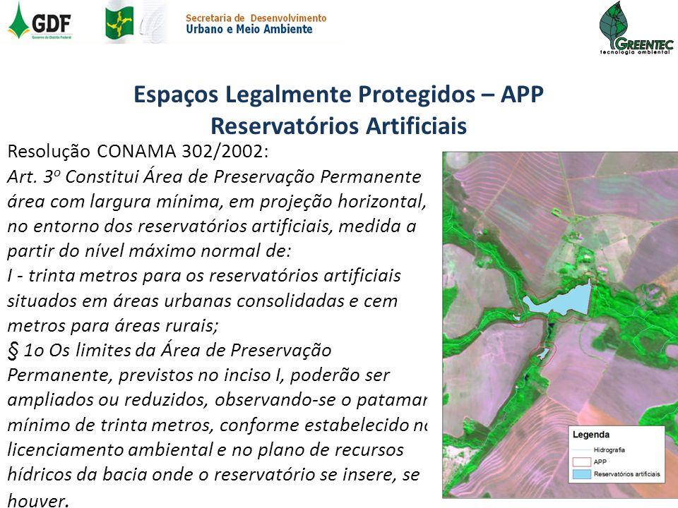 Espaços Legalmente Protegidos – APP Reservatórios Artificiais Resolução CONAMA 302/2002: Art. 3 o Constitui Área de Preservação Permanente a área com