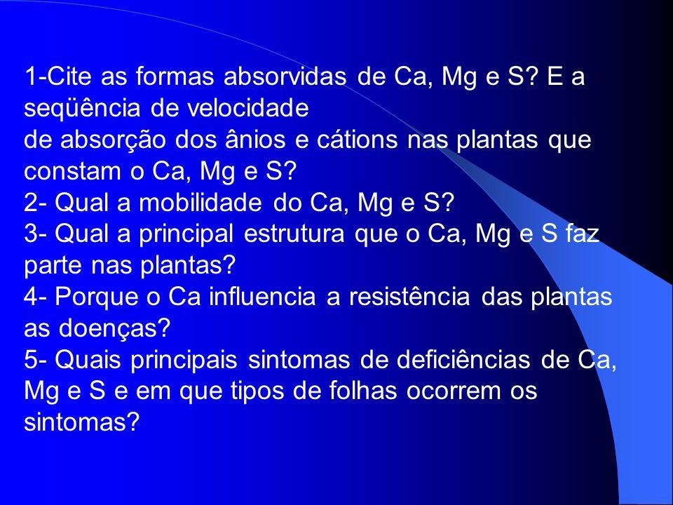 1-Cite as formas absorvidas de Ca, Mg e S? E a seqüência de velocidade de absorção dos ânios e cátions nas plantas que constam o Ca, Mg e S? 2- Qual a