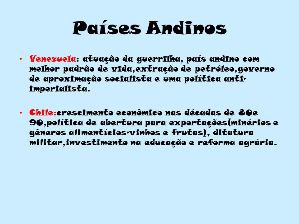 Países Andinos Venezuela: atuação da guerrilha, país andino com melhor padrão de vida,extração de petróleo,governo de aproximação socialista e uma política anti- imperialista.