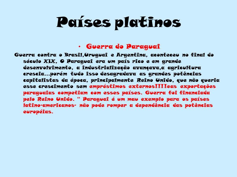 Países platinos Guerra do Paraguai Guerra contra o Brasil,Uruguai e Argentina, aconteceu no final do século XIX, O Paraguai era um país rico e em gran