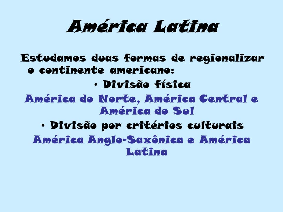 América Latina Estudamos duas formas de regionalizar o continente americano: Divisão física América do Norte, América Central e América do Sul Divisão